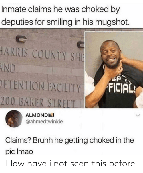 harris: Inmate claims he was choked by  deputies for smiling in his mugshot.  HARRIS COUNTY SHE  AND  ETENTION FACILITY  FICIAL  200 BAKER STREET  ALMONDN  @ahmedtwinkie  Claims? Bruhh he getting choked in the  pic Imao How have i not seen this before