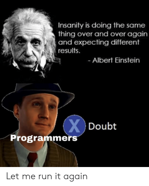 expecting: Insanity is doing the same  thing over and over again  and expecting different  results  Albert Einstein  XDoubt  Programmers Let me run it again