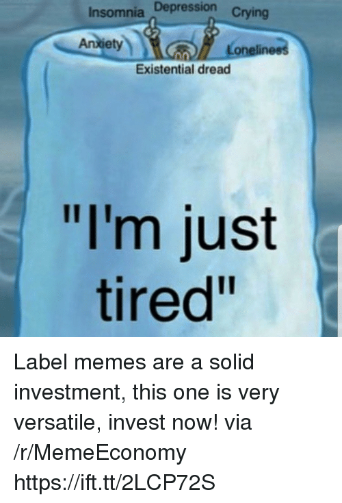 """Memes, Depression, and Insomnia: Insomnia Depression  Anletynn  Loneliness  Existential dread  """"I'm just  tired"""" Label memes are a solid investment, this one is very versatile, invest now! via /r/MemeEconomy https://ift.tt/2LCP72S"""
