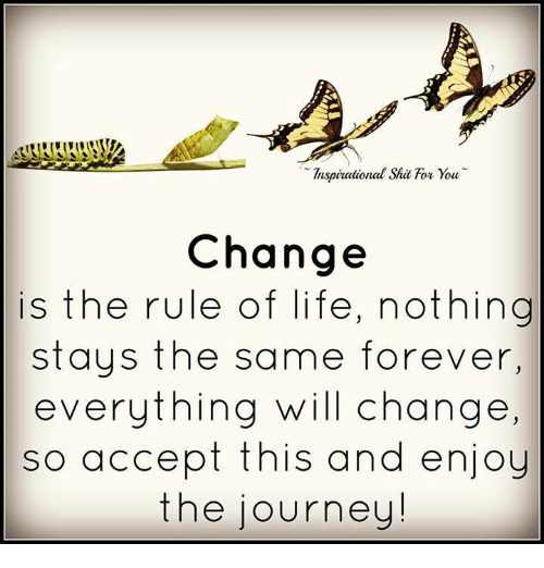 Shatted: Inspirational Shat for you.  Change  is the rule of life, nothing  stays the same forever,  everything will change,  so accept this and enjoy  the journey