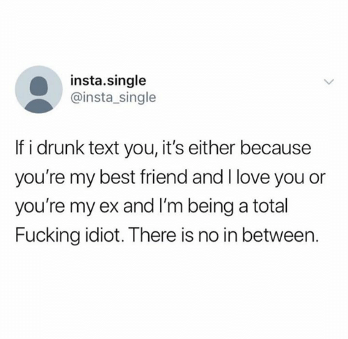 Best Friend, Drunk, and Fucking: insta.single  @insta_single  If i drunk text you, it's either because  you're my best friend and I love you or  you're my ex and I'm being a total  Fucking idiot. There is no in between.