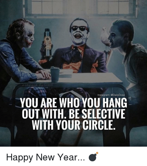 Instagram, Memes, and New Year's: Instagram: @DailyDose  YOU ARE WHO YOU HANG  OUT WITH. BE SELECTIVE  WITH YOUR CIRCLE Happy New Year... 💣