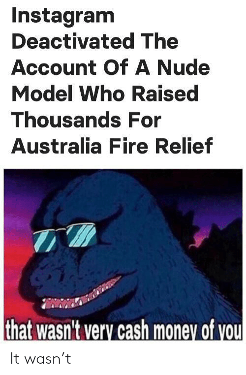 account: Instagram  Deactivated The  Account OfA Nude  Model Who Raised  Thousands For  Australia Fire Relief  that wasn't very cash money of you It wasn't