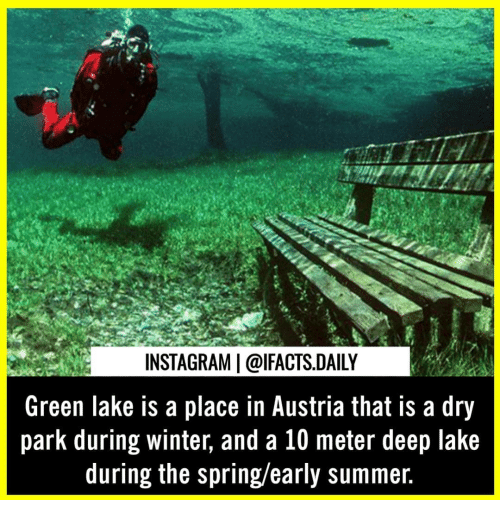 Instagram, Memes, and Winter: INSTAGRAM   @IFACTS.DAILY  Green lake is a place in Austria that is a dry  park during winter, and a 10 meter deep lake  during the spring/early summer.