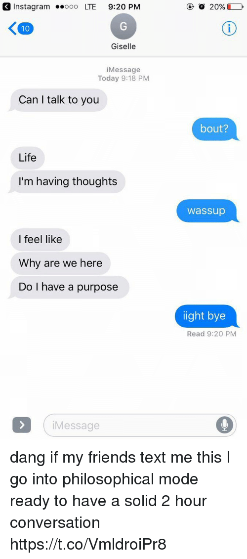 Ooo ~: Instagram .ooo LTE 9:20 PM  Giselle  iMessage  Today 9:18 PM  Can I talk to you  bout?  Life  I'm having thoughts  wassup  I feel like  Why are we here  Do I have a purpose  ight bye  Read 9:20 PM  Message dang if my friends text me this I go into philosophical mode ready to have a solid 2 hour conversation https://t.co/VmldroiPr8