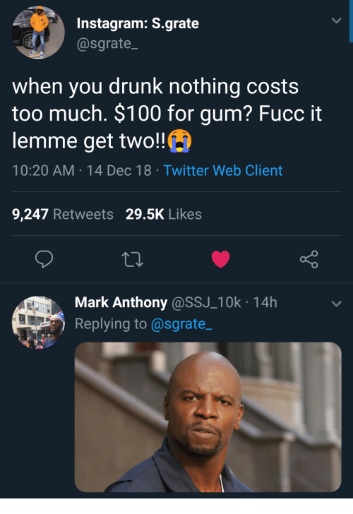 Anaconda, Drunk, and Instagram: Instagram: S.grate  @sgrate  when you drunk nothing costs  too much. $100 for gum? Fucc it  lemme get two!!  10:20 AM-14 Dec 18 Twitter Web Client  9,247 Retweets 29.5K Likes  Mark Anthony@SSJ_10k 14h  Replying to@sgrate_