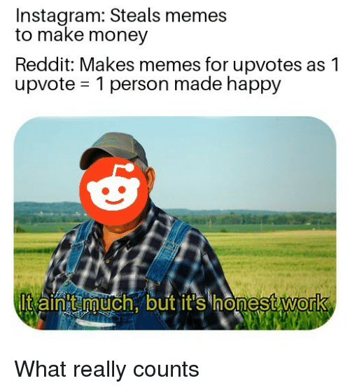 Instagram, Memes, and Money: Instagram: Steals memes  to make money  Reddit: Makes memes for upvotes as1  upvote 1 person made happy  Itain much.outit's honestWork  0 What really counts