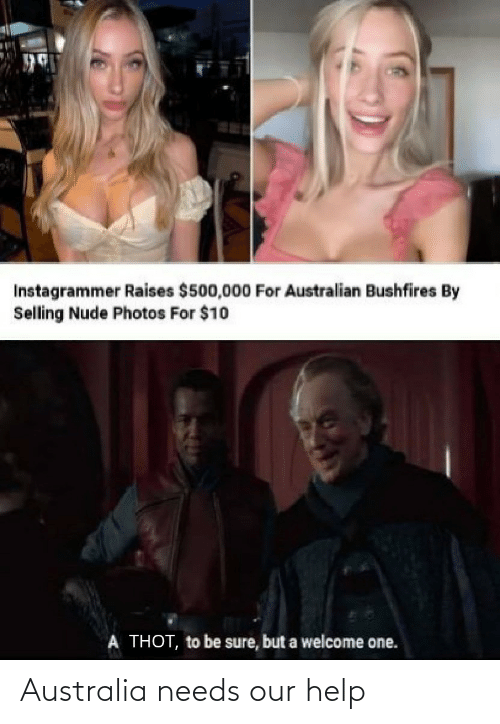 Needs: Instagrammer Raises $500,000 For Australian Bushfires By  Selling Nude Photos For $10  A THOT, to be sure, but a welcome one. Australia needs our help