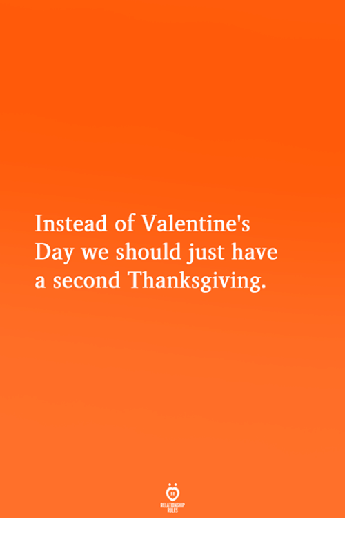 Thanksgiving, Valentine's Day, and Day: Instead of Valentine's  Day we should just have  a second Thanksgiving.