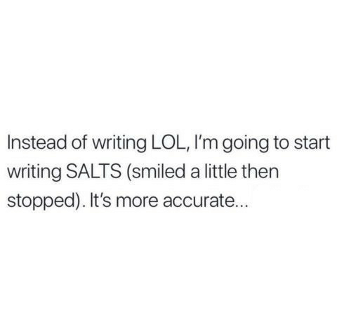 Lol, More, and Then: Instead of writing LOL, I'm going to start  writing SALTS (smiled a little then  stopped). It's more accurate...