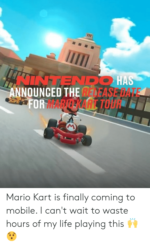 Dank, Life, and Mario Kart: INTENDO HAS  ANNOUNCED THE DEASE DATE  FORARERART TOU Mario Kart is finally coming to mobile. I can't wait to waste hours of my life playing this 🙌😯