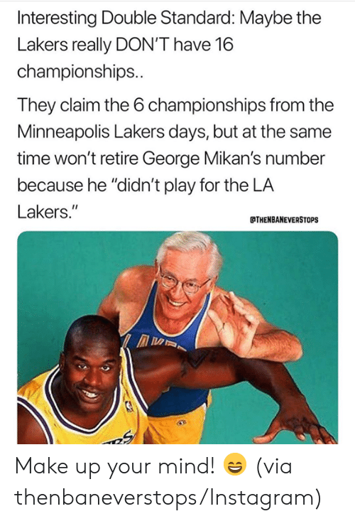 """Instagram, Los Angeles Lakers, and Nba: Interesting Double Standard: Maybe the  Lakers really DON'T have 16  championships..  They claim the 6 championships from the  Minneapolis Lakers days, but at the same  time won't retire George Mikan's number  because he """"didn't play for the LA  Lakers.""""  THENBANEVERSTOPS Make up your mind! 😄 (via thenbaneverstops/Instagram)"""