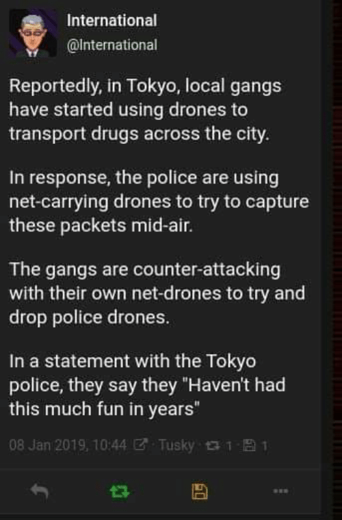 "In Response: International  @International  Reportedly, in Tokyo, local gangs  have started using drones to  transport drugs across the city.  In response, the police are using  net-carrying drones to try to capture  these packets mid-air.  The gangs are counter-attacking  with their own net-drones to try and  drop police drones.  In a statement with the Tokyo  police, they say they ""Haven't had  this much fun in years""  08 Jan 2019, 10:44  Tusky 1  1"