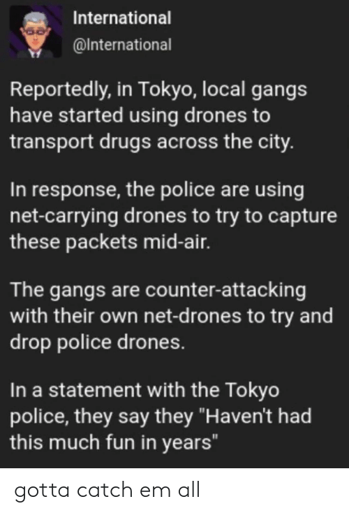 "In Response: International  @International  Reportedly, in Tokyo, local gangs  have started using drones to  transport drugs across the city.  In response, the police are using  net-carrying drones to try to capture  these packets mid-air.  The gangs are counter-attacking  with their own net-d rones to try and  drop police drones.  In a statement with the Tokyo  police, they say they ""Haven't had  this much fun in years"" gotta catch em all"