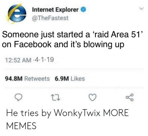 Dank, Facebook, and Internet: Internet Explorer  @TheFastest  Someone just started a 'raid Area 51'  on Facebook and it's blowing up  12:52 AM-4-1-19  94.8M Retweets 6.9M Likes He tries by WonkyTwix MORE MEMES