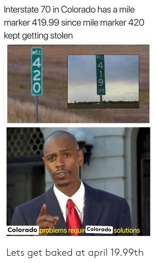 Baked, Colorado, and April: Interstate 70 in Colorado has a mile  marker 419.99 since mile marker 420  kept getting stolen  MfLE  MILE  4  2  0  4  9  9.9  ado solutions  Colorado  Colorado problems requir Lets get baked at april 19.99th