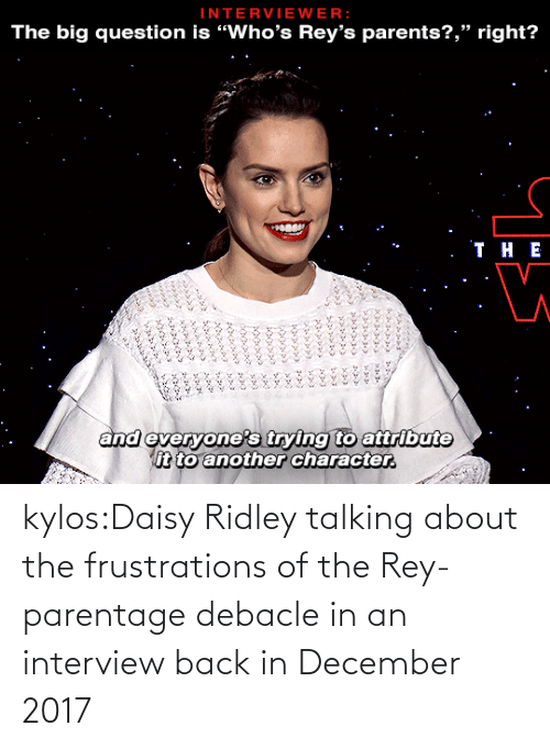 "color: INTERVIEWER:  The big question is ""Who's Rey's parents?,"" right?   . ТнЕ  and everyone's trying to attribute  it to another character.  ৯৯১ ১ ৯  ১৯৯৯১ ২২৯১ ১১  ৯ ২৯১,৮  ১ ,১ ১  ১ kylos:Daisy Ridley talking about the frustrations of the Rey-parentage debacle in an interview back in December 2017"