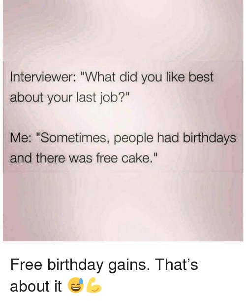 """gains: Interviewer: """"What did you like best  about your last job?""""  Me: """"Sometimes, people had birthdays  and there was free cake."""" Free birthday gains. That's about it 😅💪"""