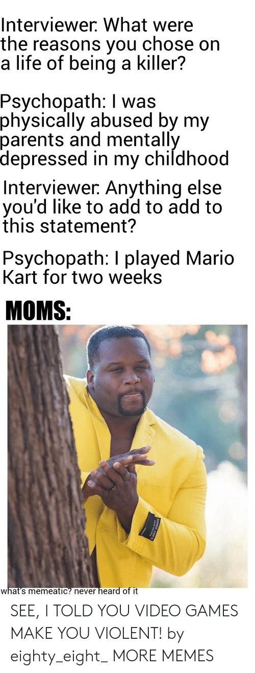 Mario Kart: Interviewer. What were  the reasons you  a life of being a killer?  chose on  Psychopath: I was  physically abused by my  parents and mentally  depressed in my childhood  Interviewer. Anything else  you'd like to add to add to  this statement?  Psychopath: I played Mario  Kart for two weeks  MOMS:  heard of it  what's memeatic? never  SUPER 150 SEE, I TOLD YOU VIDEO GAMES MAKE YOU VIOLENT! by eighty_eight_ MORE MEMES