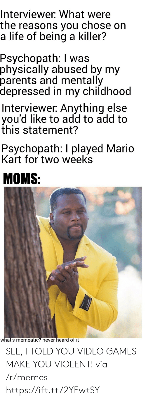 Mario Kart: Interviewer. What were  the reasons you  a life of being a killer?  chose on  Psychopath: I was  physically abused by my  parents and mentally  depressed in my childhood  Interviewer. Anything else  you'd like to add to add to  this statement?  Psychopath: I played Mario  Kart for two weeks  MOMS:  heard of it  what's memeatic? never  SUPER 150 SEE, I TOLD YOU VIDEO GAMES MAKE YOU VIOLENT! via /r/memes https://ift.tt/2YEwtSY