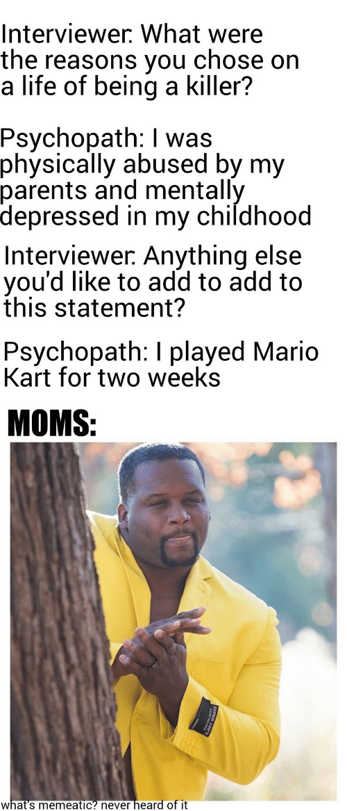 Mario: Interviewer. What were  the reasons you  a life of being a killer?  chose on  Psychopath: I was  physically abused by my  parents and mentally  depressed in my childhood  Interviewer. Anything else  you'd like to add to add to  this statement?  Psychopath: I played Mario  Kart for two weeks  MOMS:  heard of it  what's memeatic? never  SUPER 150