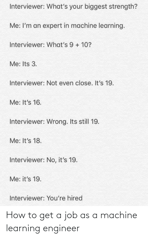 How To Get: Interviewer: What's your biggest strength?  Me: I'm an expert in machine learning.  Interviewer: What's 9 + 10?  Me: Its 3.  Interviewer: Not even close. It's 19.  Me: It's 16.  Interviewer: Wrong. Its still 19.  Me: It's 18.  Interviewer: No, it's 19.  Me: it's 19.  Interviewer: You're hired How to get a job as a machine learning engineer