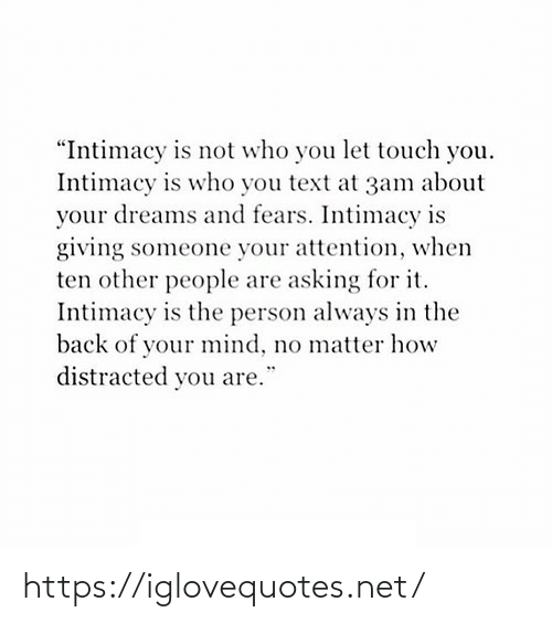 """Other: """"Intimacy is not who you let touch you.  Intimacy is who you text at 3am about  your dreams and fears. Intimacy is  giving someone your attention, when  ten other people are asking for it.  Intimacy is the person always in the  back of your mind, no matter how  distracted you are. https://iglovequotes.net/"""