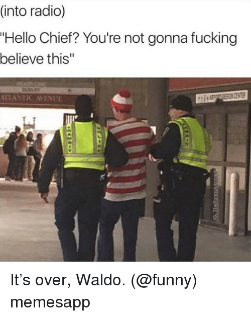 "Fucking, Funny, and Hello: (into radio)  ""Hello Chief? You're not gonna fucking  believe this""  DUDLEY  ATLANTIC AVENUE It's over, Waldo. (@funny) memesapp"