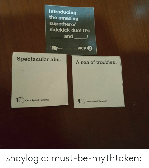Amazing: Introducing  the amazing  superhero/  sidekick duo! It's  and  PICK 2  CAN  Spectacular abs.  A sea of troubles.  Cards Against Humanity  Cards Against Humanity shaylogic: must-be-mythtaken: