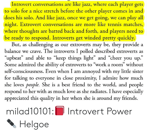 "A Best Friend: Introvert conversations are like jazz, where each player gets  to solo for a nice stretch before the other player comes in and  does his solo. And like jazz, once we get going, we can play all  night. Extrovert conversations are more like tennis matches,  where thoughts are batted back and forth, and players need to  be ready to respond. Introverts get winded pretty quickly.  But, as challenging as our extroverts may be, they provide a  balance we crave. The introverts I polled described extroverts as  ""upbeať and able to ""keep things light"" and ""cheer you up.""  Some admired the ability of extroverts to ""work a room"" without  self-consciousness. Even when I am annoyed with my little sister  for talking to everyone in close proximity, I admire how much  she loves people. She is a best friend to the world, and people  respond to her with as much love as she radiates. I have especially  appreciated this quality in her when she is around my friends. milad10101:📕 Introvert Power ✒ Helgoe"