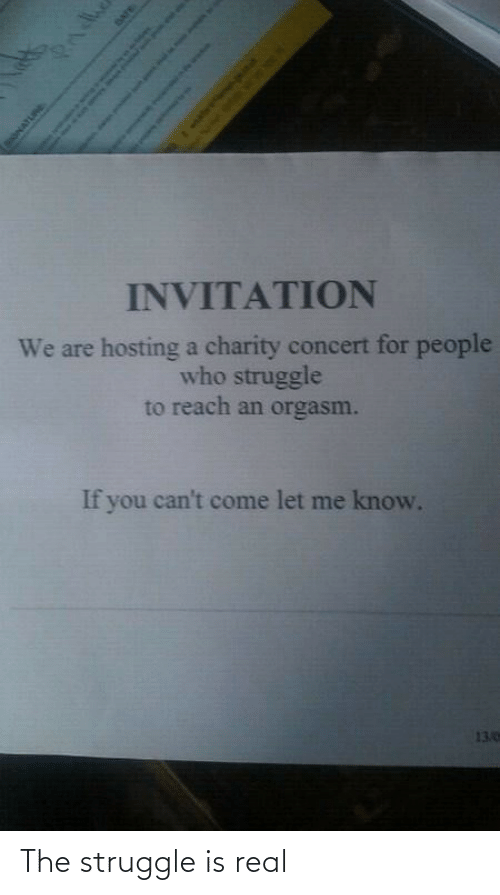 hosting: INVITATION  We are hosting a charity concert for people  who struggle  to reach an orgasm.  If you can't come let me know.  13.0  Pndhe  SONATURE  DATE  Sah as o The struggle is real