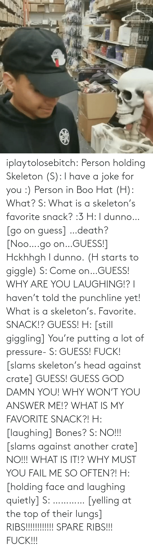 why are you laughing: iplaytolosebitch:  Person holding Skeleton (S): I have a joke for you :) Person in Boo Hat (H): What? S: What is a skeleton's favorite snack? :3 H: I dunno… [go on guess] …death? [Noo….go on…GUESS!] Hckhhgh I dunno. (H starts to giggle) S: Come on…GUESS! WHY ARE YOU LAUGHING!? I haven't told the punchline yet! What is a skeleton's. Favorite. SNACK!? GUESS! H: [still giggling] You're putting a lot of pressure- S: GUESS! FUCK! [slams skeleton's head against crate] GUESS! GUESS GOD DAMN YOU! WHY WON'T YOU ANSWER ME!? WHAT IS MY FAVORITE SNACK?! H: [laughing] Bones? S: NO!!! [slams against another crate] NO!!! WHAT IS IT!? WHY MUST YOU FAIL ME SO OFTEN?! H: [holding face and laughing quietly] S: ………… [yelling at the top of their lungs] RIBS!!!!!!!!!!!! SPARE RIBS!!! FUCK!!!