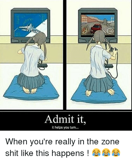Admittingly: ir  5  Admit it,  it helps you turn... When you're really in the zone shit like this happens ! 😂😂😂