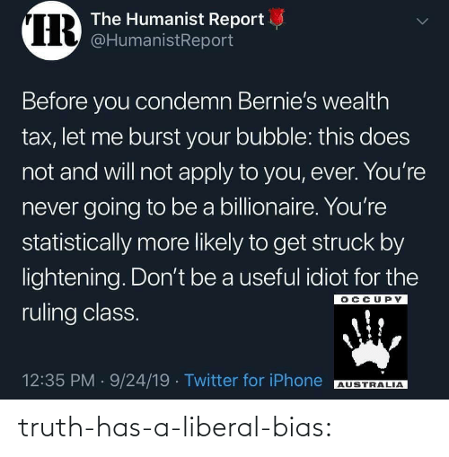 Idiot: IR  The Humanist Report  @HumanistReport  Before you condemn Bernie's wealth  tax, let me burst your bubble: this does  not and will not apply to you, ever. You're  never going to be a billionaire. You're  statistically more likely to get struck by  lightening. Don't be a useful idiot for the  OCCUPY  ruling class.  12:35 PM 9/24/19 Twitter for iPhone  AUSTRALIA  > truth-has-a-liberal-bias: