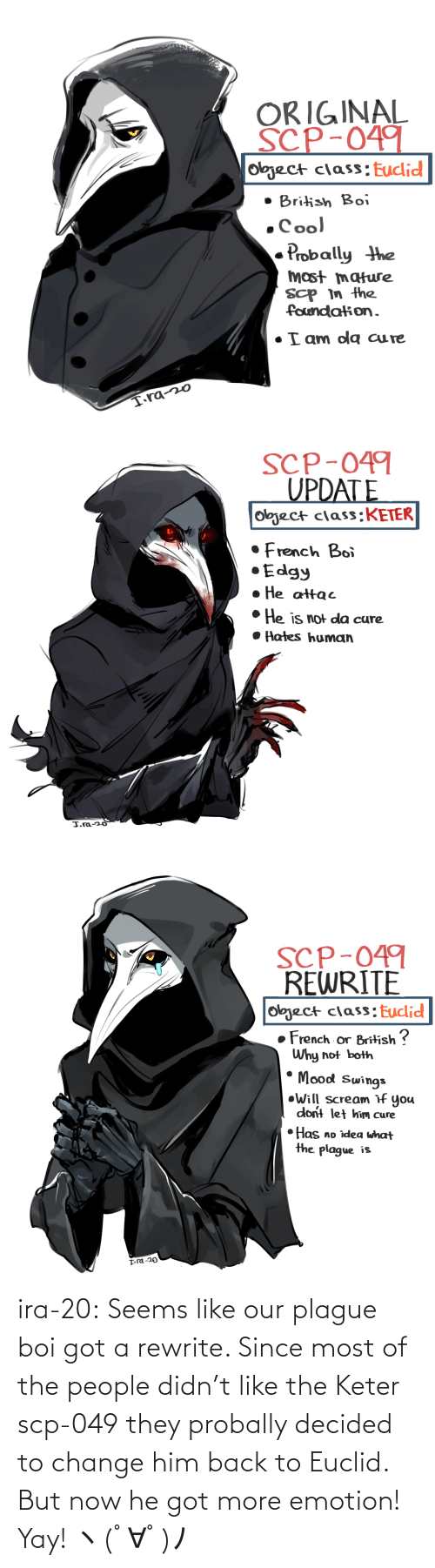 Change: ira-20:  Seems like our plague boi got a rewrite. Since most of the people didn't like the Keter scp-049 they probally decided to change him back to Euclid. But now he got more emotion! Yay! ヽ(゚∀゚)ノ