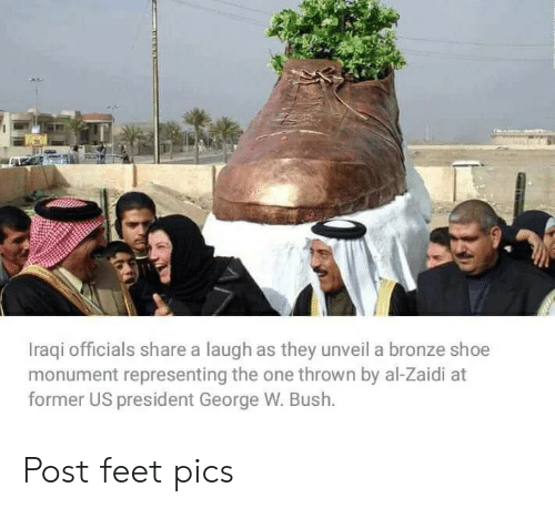 George W. Bush, Iraqi, and Feet: Iraqi officials share a laugh as they unveil a bronze shoe  monument representing the one thrown by al-Zaidi at  former US president George W. Bush. Post feet pics