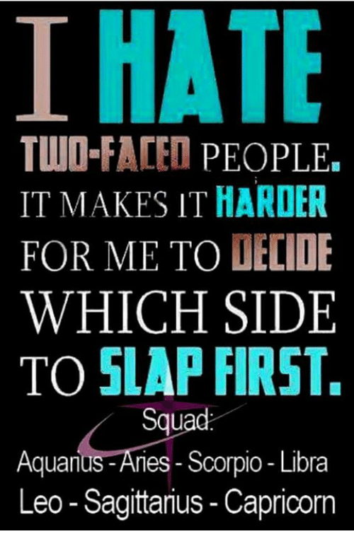 Two Faced People: IRATE  TWO-FACED  PEOPLE  IT MAKES IT HARDER  FOR ME TO DECIDE  WHICH SIDE  TO SLAP FIRST.  Squad  Aquarius-Aries Scorpio Libra  Leo-Sagittarius Capricorn