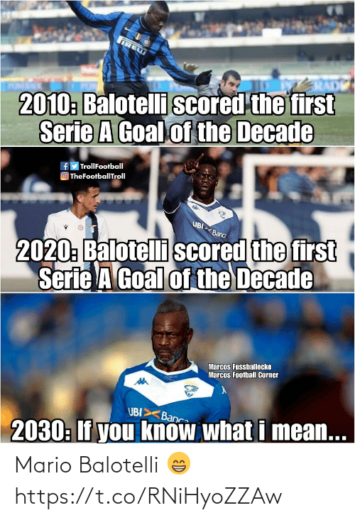Marcos: IRE  2010: Balotelli scored the first  Serie A Goal of the Decade  fy TrollFootball  O TheFootballTroll  UBI  2020: Balotelli scored the first  Serie A Goal of the Decade  Banca  Marcos Fussballecke  Marcos Football Corner  UBI>  Banca  2030: If you know what i mean... Mario Balotelli 😁 https://t.co/RNiHyoZZAw
