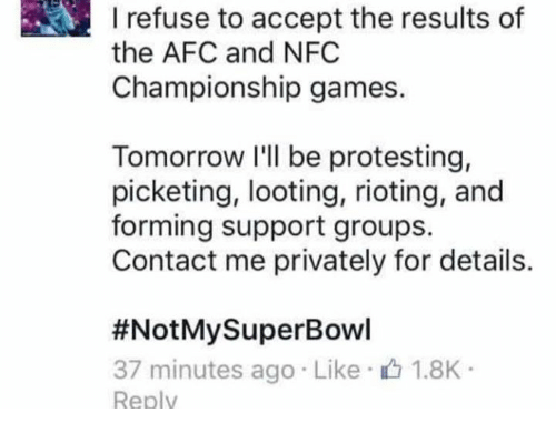 Memes, NFC Championship Game, and Riot: Irefuse to accept the results of  the AFC and NFC  Championship games.  Tomorrow I'll be protesting,  picketing, looting, rioting, and  forming support groups.  Contact me privately for details.  #Not My SuperBowl  37 minutes ago Like 1.8K  Reply