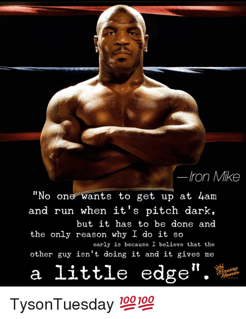 """Memes, Run, and Reason: Iron Mike  """"No one wants to get up at 4am  and run when it's pitch dark,  but it has to be done and  the only reason why I do it so  early is because I believe that the  other guy isn't doing it and it gives me  a little edge"""". TysonTuesday 💯💯"""
