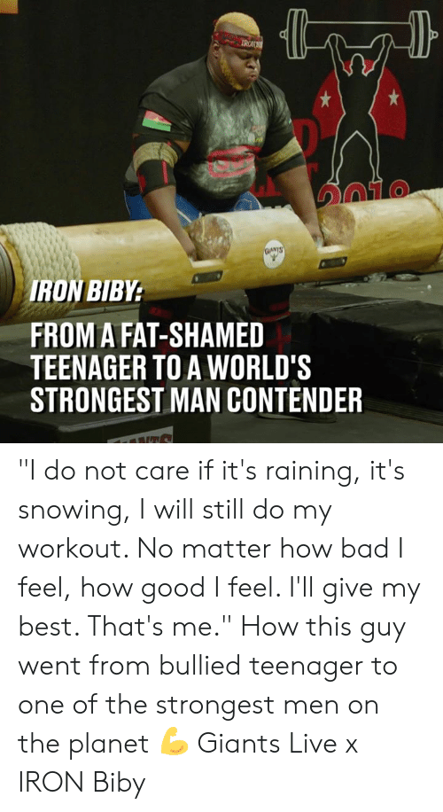 """Bad, Dank, and Best: IRON  TO  RON BIBY  FROM A FAT-SHAMED  TEENAGER TO A WORLD'S  STRONGEST MAN CONTENDER """"I do not care if it's raining, it's snowing, I will still do my workout. No matter how bad I feel, how good I feel. I'll give my best. That's me."""" How this guy  went from bullied teenager to one of the strongest men on the planet 💪  Giants Live x IRON Biby"""
