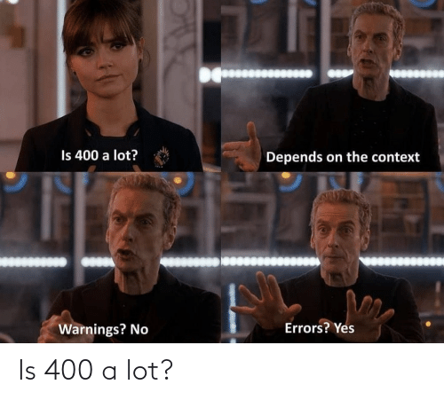 Lot: Is 400 a lot?  Depends on the context  Errors? Yes  Warnings? No Is 400 a lot?