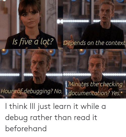 Learn It: Is five a lot?  Depends on the context  Minutes the checking  Hoursof debugging? No.documentation? Yes. I think Ill just learn it while a debug rather than read it beforehand