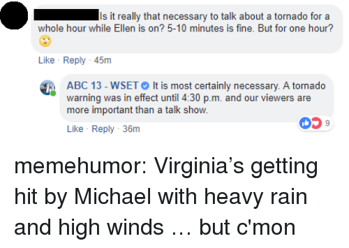 Abc, Tumblr, and Blog: Is it really that necessary to talk about a tornado for a  whole hour while Ellen is on? 5-10 minutes is fine. But for one hour?  Like Reply 45m  ABC 13-WSET It is most certainly necessary. A tornado  warning was in effect until 4:30 p.m. and our viewers are  more important than a talk show.  059  Like Reply 36m memehumor:  Virginia's getting hit by Michael with heavy rain and high winds … but c'mon