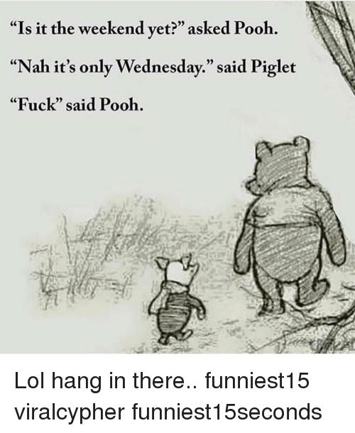 "Its Only Wednesday: ""Is it the weekend vet?"" asked Pooh.  ""Nah it's only Wednesday."" said Piglet  ""Fuck"" said Pooh. Lol hang in there.. funniest15 viralcypher funniest15seconds"
