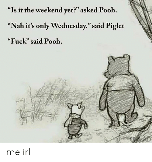 "Its Only Wednesday: ""Is it the weekend vet?"" asked Pooh.  ""Nah it's only Wednesday."" said Piglet  ""Fuck"" said Pooh.  (C  05 me irl"