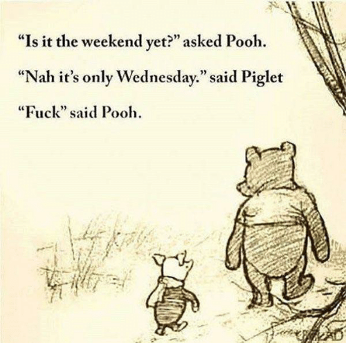 "Its Only Wednesday: ""Is it the weekend vet?"" asked Pooh.  ""Nah it's only Wednesday."" said Piglet  ""Fuck"" said Pooh  92"