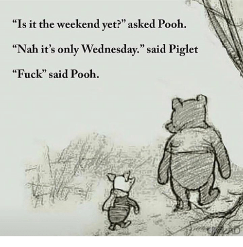 "Memes, 🤖, and Piglet: ""Is it the weekend yet?"" asked Pooh.  ""Nah it's only Wednesday."" said Piglet  ""Fuck"" said Pooh."