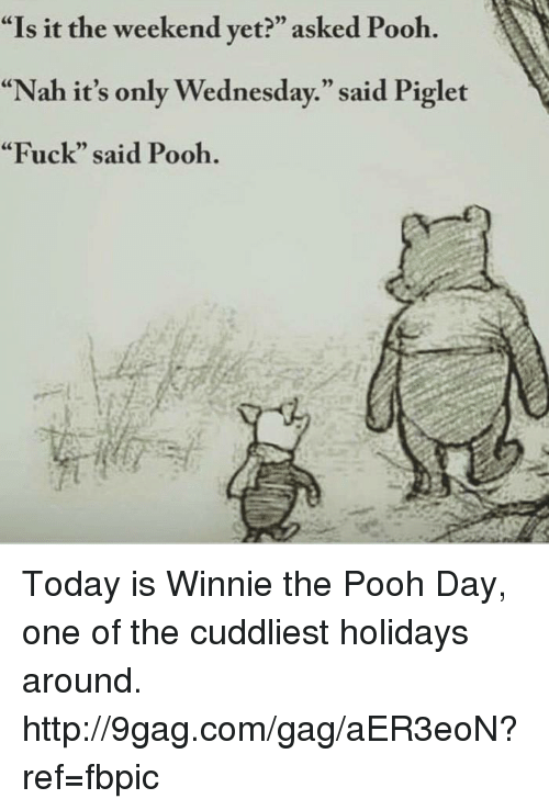 "Dank, 🤖, and Weekend: ""Is it the weekend yet?"" asked Pooh  ""Nah it's only Wednesday."" said Piglet  ""Fuck"" said Pooh. Today is Winnie the Pooh Day, one of the cuddliest holidays around. http://9gag.com/gag/aER3eoN?ref=fbpic"