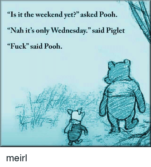 "Its Only Wednesday: ""Is it the weekend yet?"" asked Pooh.  ""Nah it's only Wednesday."" said Piglet  ""Fuck"" said Pooh.  CE  0) meirl"